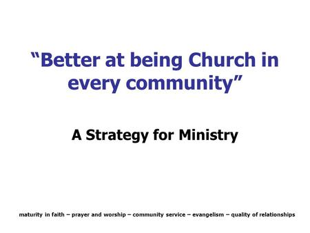 """Better at being Church in every community"" A Strategy for Ministry maturity in faith – prayer and worship – community service – evangelism – quality of."