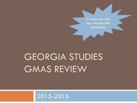 GEORGIA STUDIES GMAS REVIEW 2015-2016 To assist you with key concepts and vocabulary.