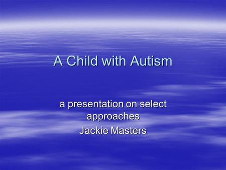 A Child with Autism a presentation on select approaches Jackie Masters.