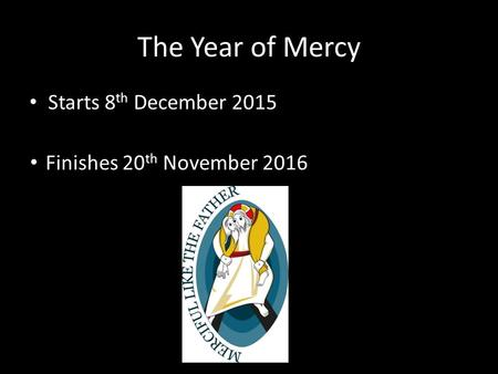 The Year of Mercy Starts 8 th December 2015 Finishes 20 th November 2016.