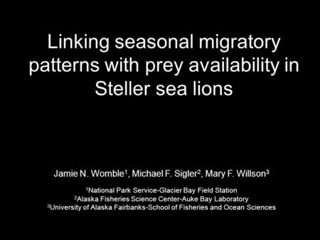 Linking seasonal migratory patterns with prey availability in Steller sea lions Jamie N. Womble 1, Michael F. Sigler 2, Mary F. Willson 3 1 National Park.