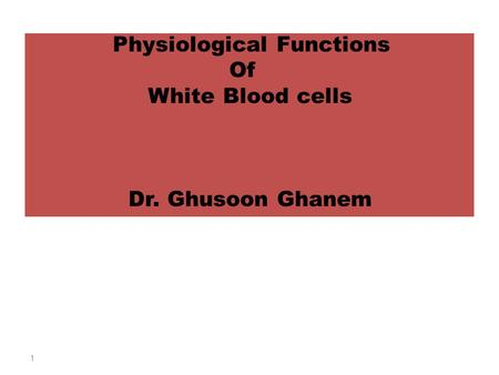 Physiological Functions Of White Blood cells Dr. Ghusoon Ghanem 1.