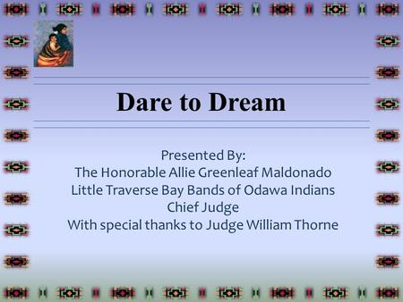 Dare to Dream Presented By: The Honorable Allie Greenleaf Maldonado Little Traverse Bay Bands of Odawa Indians Chief Judge With special thanks to Judge.