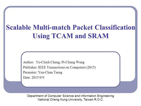 Scalable Multi-match Packet Classification Using TCAM and SRAM Author: Yu-Chieh Cheng, Pi-Chung Wang Publisher: IEEE Transactions on Computers (2015) Presenter: