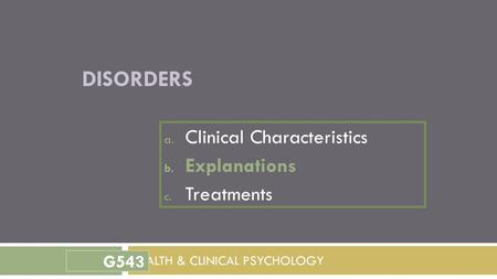DISORDERS a. Clinical Characteristics b. Explanations c. Treatments HEALTH & CLINICAL PSYCHOLOGY G543.