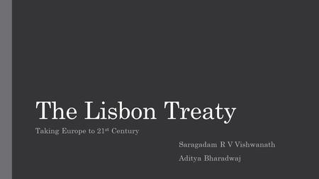 The Lisbon Treaty Taking Europe to 21 st Century Saragadam R V Vishwanath Aditya Bharadwaj.
