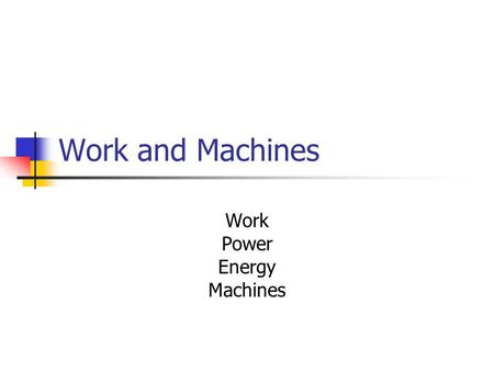 Work and Machines Work Power Energy Machines. What is work? Work – what happens when an object changes its position by moving in the direction of the.