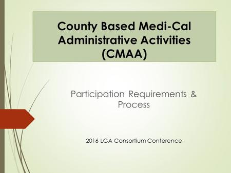 County Based Medi-Cal Administrative Activities (CMAA) Participation Requirements & Process 2016 LGA Consortium Conference.