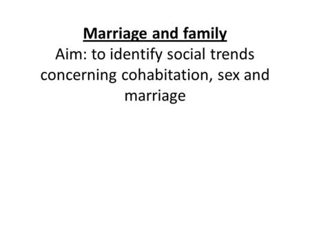 Marriage and family Aim: to identify social trends concerning cohabitation, sex and marriage.