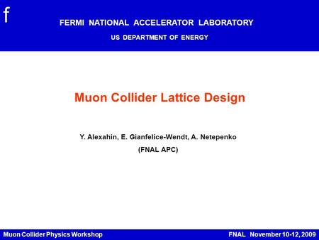 Muon Collider Physics Workshop FNAL November 10-12, 2009 Muon Collider Lattice Design FERMI NATIONAL ACCELERATOR LABORATORY US DEPARTMENT OF ENERGY f Y.