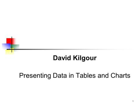 1 David Kilgour Presenting Data in Tables and Charts.