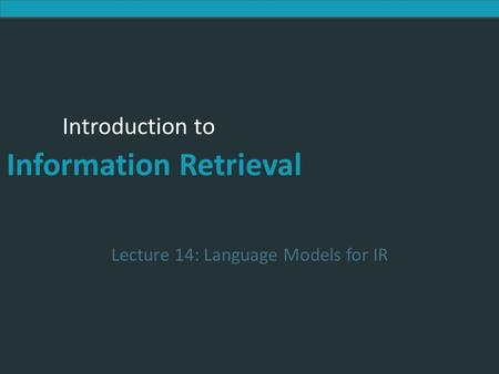 Introduction to Information Retrieval Introduction to Information Retrieval Lecture 14: Language Models for IR.