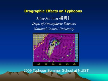 Orographic Effects on Typhoons Ming-Jen Yang 楊明仁 Dept. of Atmospheric Sciences National Central University 2009 Typhoon Summer School at NUIST.