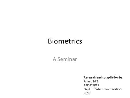 Biometrics A Seminar Research and compilation by: Anand M S 1PI08TE017 Dept. of Telecommunications PESIT.