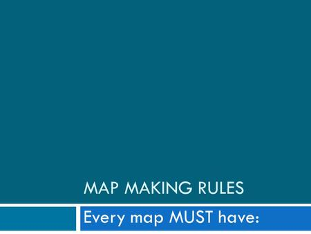 MAP MAKING RULES Every map MUST have:. 1. Title  Every map must have a title  Title should be located at the top of the map in a central position 