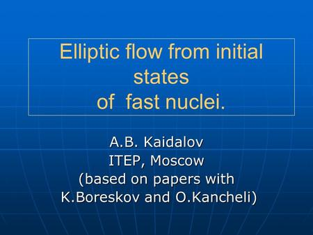 Elliptic flow from initial states of fast nuclei. A.B. Kaidalov ITEP, Moscow (based on papers with K.Boreskov and O.Kancheli) K.Boreskov and O.Kancheli)
