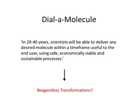 Dial-a-Molecule Reagentless Transformations? 'In 20-40 years, scientists will be able to deliver any desired molecule within a timeframe useful to the.