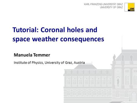 Manuela Temmer Institute of Physics, University of Graz, Austria Tutorial: Coronal holes and space weather consequences.