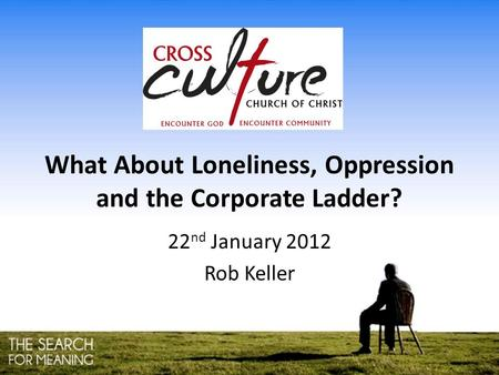 What About Loneliness, Oppression and the Corporate Ladder? 22 nd January 2012 Rob Keller.