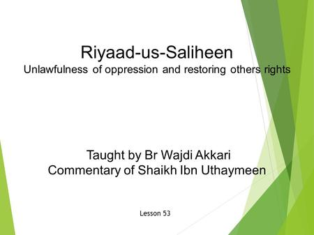 Riyaad-us-Saliheen Unlawfulness of oppression and restoring others rights Taught by Br Wajdi Akkari Commentary of Shaikh Ibn Uthaymeen Lesson 53.