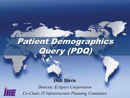 Patient Demographics Query (PDQ) Didi Davis Director, Eclipsys Corporation Co-Chair, IT Infrastructure Planning Committee.