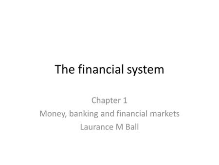 The financial system Chapter 1 Money, banking and financial markets Laurance M Ball.
