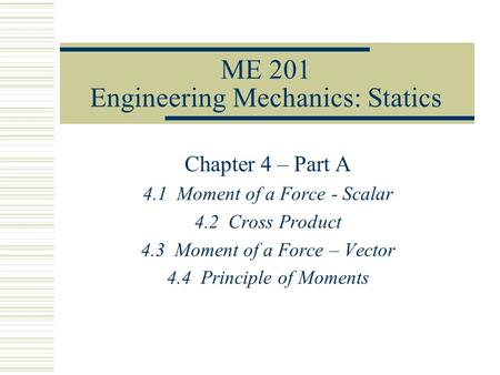 ME 201 Engineering Mechanics: Statics Chapter 4 – Part A 4.1 Moment of a Force - Scalar 4.2 Cross Product 4.3 Moment of a Force – Vector 4.4 Principle.