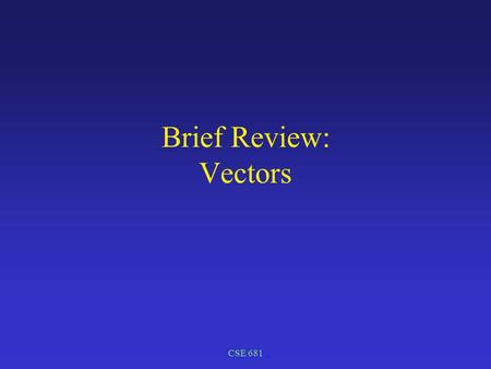CSE 681 Brief Review: Vectors. CSE 681 Vectors Direction in space Normalizing a vector => unit vector Dot product Cross product Parametric form of a line.