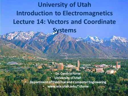 University of Utah Introduction to Electromagnetics Lecture 14: Vectors and Coordinate Systems Dr. Cynthia Furse University of Utah Department of Electrical.