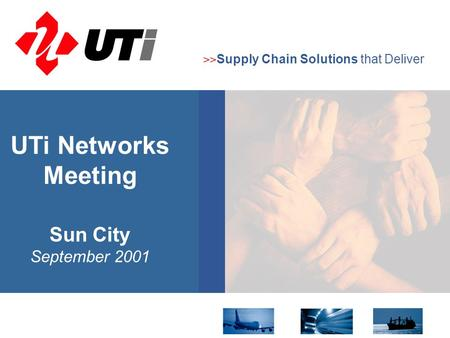 >> Supply Chain Solutions that Deliver Sun City September 2001 UTi Networks Meeting.