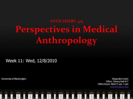 ANTH/HSERV 475 Perspectives in Medical Anthropology University of WashingtonAlejandro Cerón Office: Denny Hall 417 Office hours: Wed 11 am -1 pm