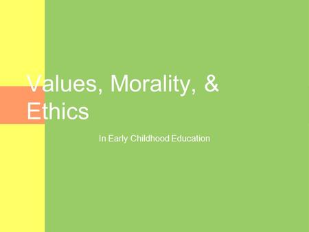 Values, Morality, & Ethics In Early Childhood Education.