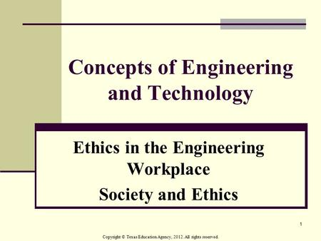 1 Concepts of Engineering and Technology Ethics in the Engineering Workplace Society and Ethics Copyright © Texas Education Agency, 2012. All rights reserved.