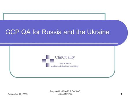 September 18, 2009 Prepared for DIA GCP QA SIAC teleconference 1 GCP QA for Russia and the Ukraine.