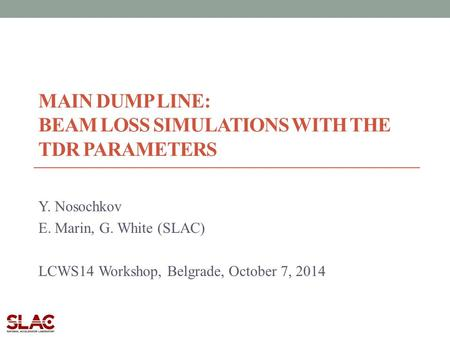 MAIN DUMP LINE: BEAM LOSS SIMULATIONS WITH THE TDR PARAMETERS Y. Nosochkov E. Marin, G. White (SLAC) LCWS14 Workshop, Belgrade, October 7, 2014.
