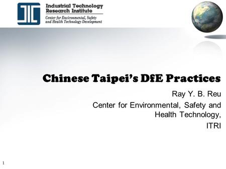 1 Chinese Taipei's DfE Practices Ray Y. B. Reu Center for Environmental, Safety and Health Technology, ITRI.