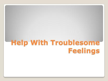 Help With Troublesome Feelings. Do Now: Read this statement and write a reaction to it. Does this surprise you? Why/why not? Studies indicate that one.