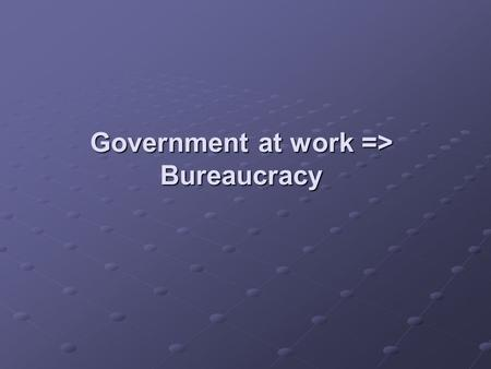Government at work => Bureaucracy. There are 3 features to a bureaucracy Hierarchical authority- makes it clear who is in charge. Job Specialization-
