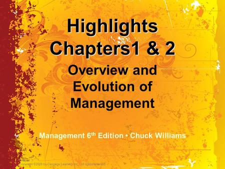 Chapter 1 Copyright ©2009 by Cengage Learning Inc. All rights reserved Highlights Chapters1 & 2 Overview and Evolution of Management Management 6 th Edition.