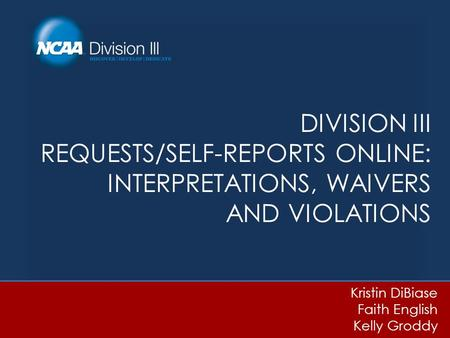 DIVISION III REQUESTS/SELF-REPORTS ONLINE: INTERPRETATIONS, WAIVERS AND VIOLATIONS Kristin DiBiase Faith English Kelly Groddy.