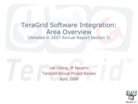 TeraGrid Software Integration: Area Overview (detailed in 2007 Annual Report Section 3) Lee Liming, JP Navarro TeraGrid Annual Project Review April, 2008.
