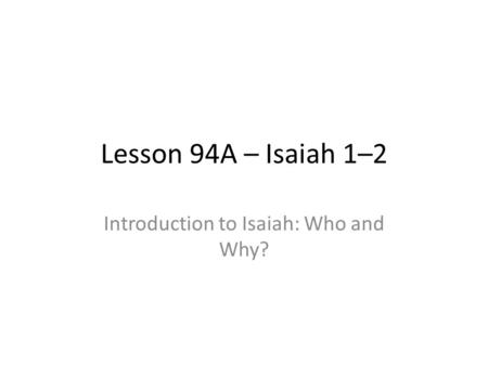Lesson 94A – Isaiah 1–2 Introduction to Isaiah: Who and Why?