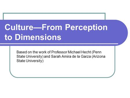 Culture—From Perception to Dimensions Based on the work of Professor Michael Hecht (Penn State University) and Sarah Amira de la Garza (Arizona State University)