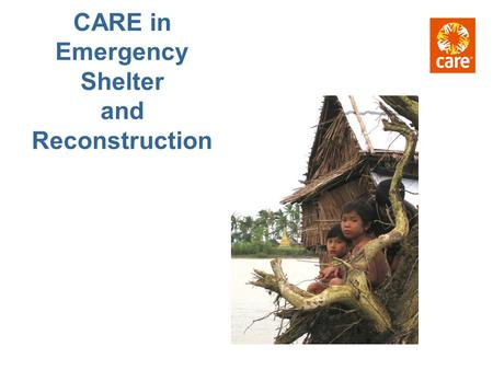 CARE in Emergency Shelter and Reconstruction. 1. What is Our commitment to Shelter? 2. What impact does Shelter have? 3. What are the programming options.
