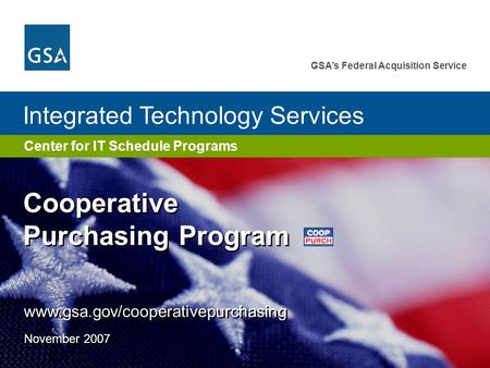 GSA's Federal Acquisition Service Center for IT Schedule Programs Integrated Technology Services www.gsa.gov/cooperativepurchasing November 2007 Cooperative.