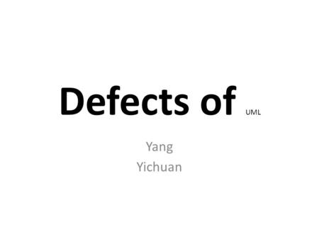 Defects of UML Yang Yichuan. For the Presentation Something you know Instead of lots of new stuff. Cases Instead of Concepts. Methodology instead of the.