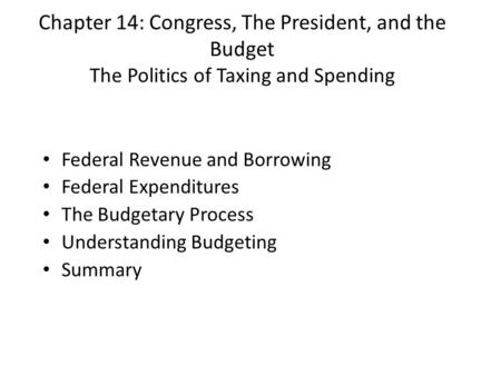 Chapter 14: Congress, The President, and the Budget The Politics of Taxing and Spending Federal Revenue and Borrowing Federal Expenditures The Budgetary.