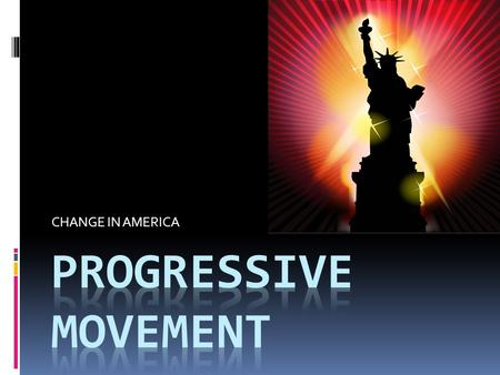 CHANGE IN AMERICA. Progressive Philosophy  Do not be satisfied with status quo  Always try to improve society/world  Government should lead changes.