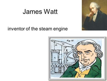 James Watt inventor of the steam engine…. Robert Fulton inventor and engineer created the steamboat…..