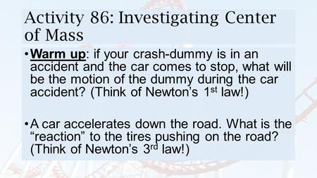 Activity 86: Investigating Center of Mass Warm up: if your crash-dummy is in an accident and the car comes to stop, what will be the motion of the dummy.